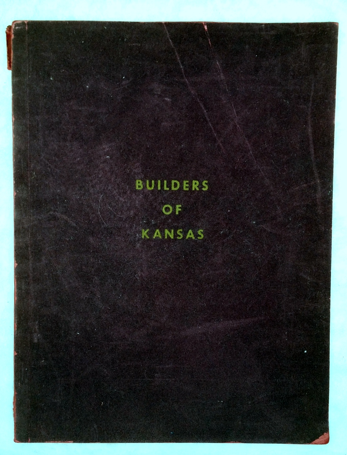 Image for Builders of Kansas:  Busboom & Rauh... Salina, Kansas; J. A. Lundgren & Son... Topeka, Kansas; L. R. Foy Construction Co.... Hutchinson, Kansas; Dondlinger & Sons Construction Co... Wichita, Kansas; Universal Construction Co... Kansas City, Kansas