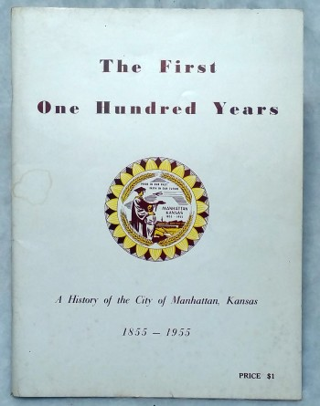 Image for The First One Hundred Years:  A History of the City of Manhattan, Kansas 1855 - 1955